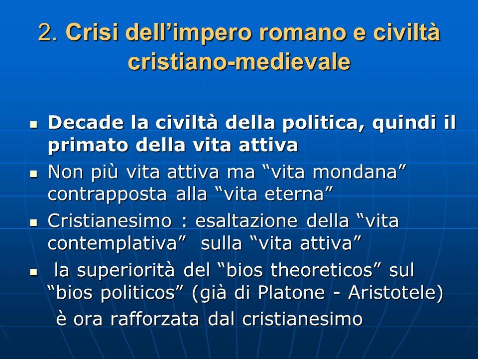 2. Crisi dellimpero romano e civiltà cristiano-medievale Decade la civiltà della politica, quindi il primato della vita attiva Decade la civiltà della