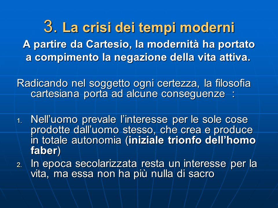 3. La crisi dei tempi moderni A partire da Cartesio, la modernità ha portato A partire da Cartesio, la modernità ha portato a compimento la negazione