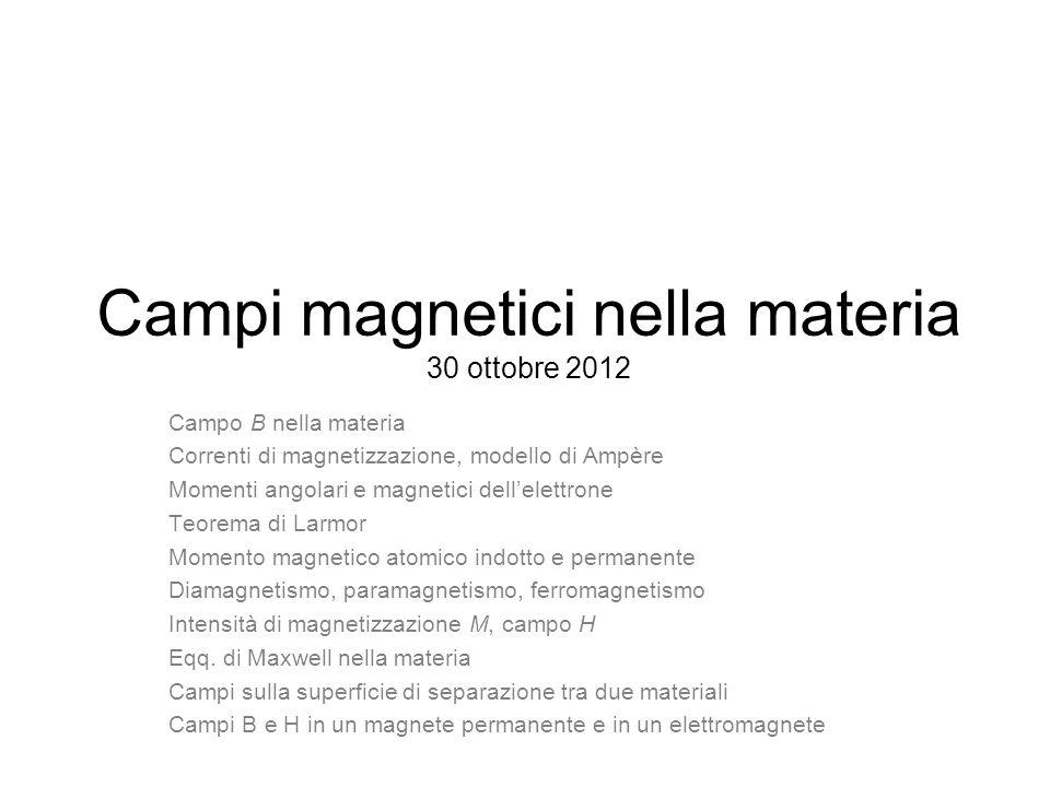Campi magnetici nella materia 30 ottobre 2012 Campo B nella materia Correnti di magnetizzazione, modello di Ampère Momenti angolari e magnetici dellelettrone Teorema di Larmor Momento magnetico atomico indotto e permanente Diamagnetismo, paramagnetismo, ferromagnetismo Intensità di magnetizzazione M, campo H Eqq.