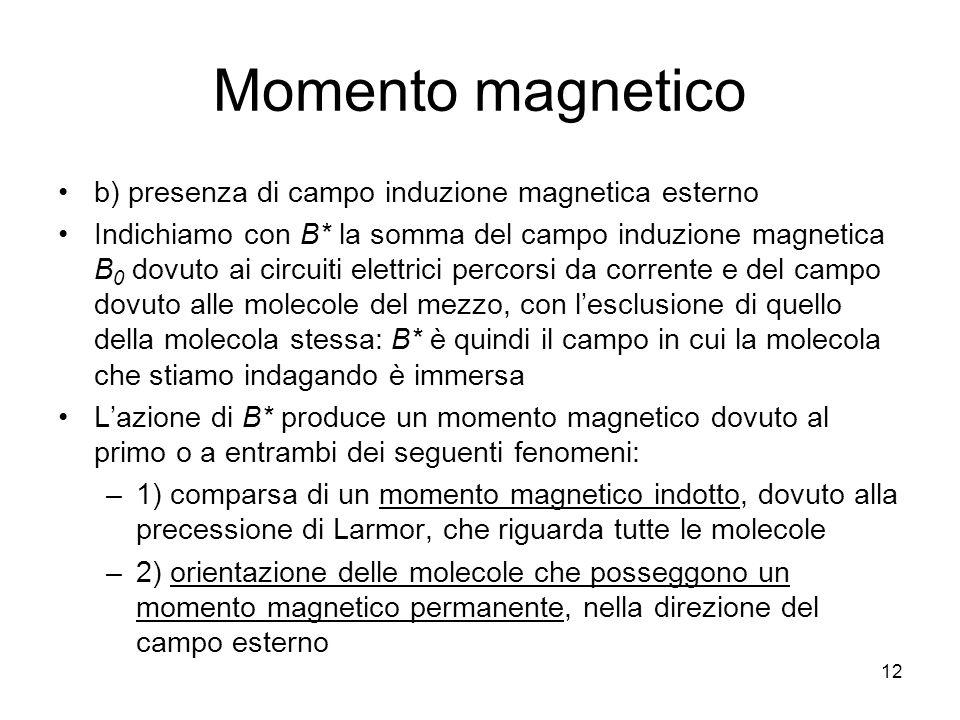 12 Momento magnetico b) presenza di campo induzione magnetica esterno Indichiamo con B* la somma del campo induzione magnetica B 0 dovuto ai circuiti elettrici percorsi da corrente e del campo dovuto alle molecole del mezzo, con lesclusione di quello della molecola stessa: B* è quindi il campo in cui la molecola che stiamo indagando è immersa Lazione di B* produce un momento magnetico dovuto al primo o a entrambi dei seguenti fenomeni: –1) comparsa di un momento magnetico indotto, dovuto alla precessione di Larmor, che riguarda tutte le molecole –2) orientazione delle molecole che posseggono un momento magnetico permanente, nella direzione del campo esterno