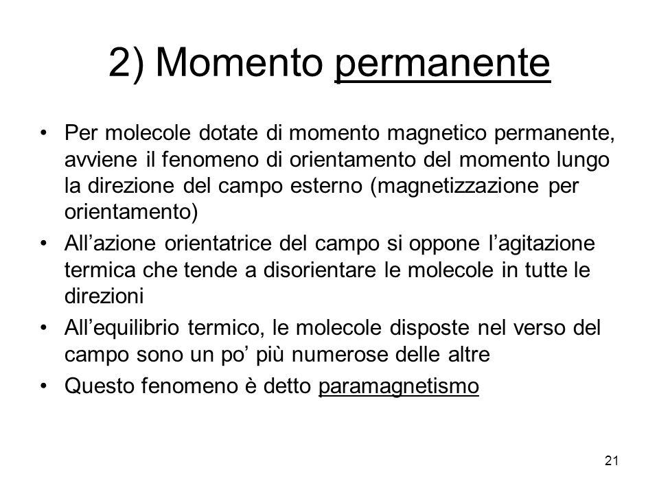 21 2) Momento permanente Per molecole dotate di momento magnetico permanente, avviene il fenomeno di orientamento del momento lungo la direzione del campo esterno (magnetizzazione per orientamento) Allazione orientatrice del campo si oppone lagitazione termica che tende a disorientare le molecole in tutte le direzioni Allequilibrio termico, le molecole disposte nel verso del campo sono un po più numerose delle altre Questo fenomeno è detto paramagnetismo