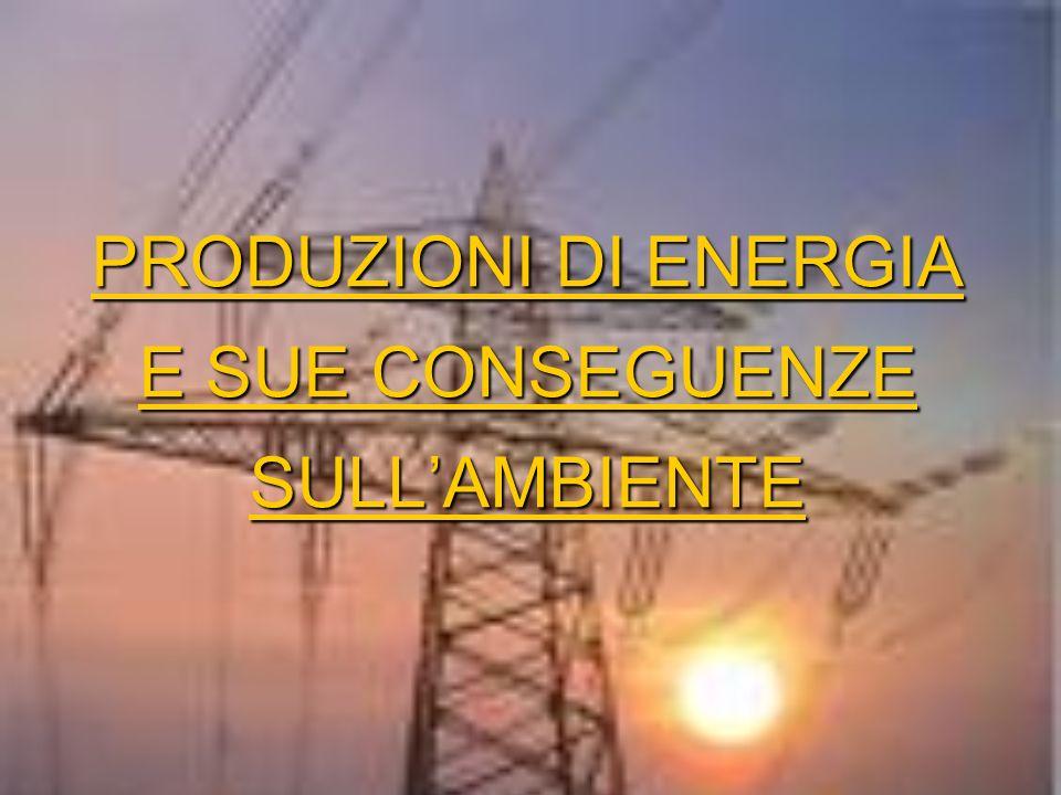 PRODUZIONI DI ENERGIA E SUE CONSEGUENZE SULLAMBIENTE PRODUZIONI DI ENERGIA E SUE CONSEGUENZE SULLAMBIENTE