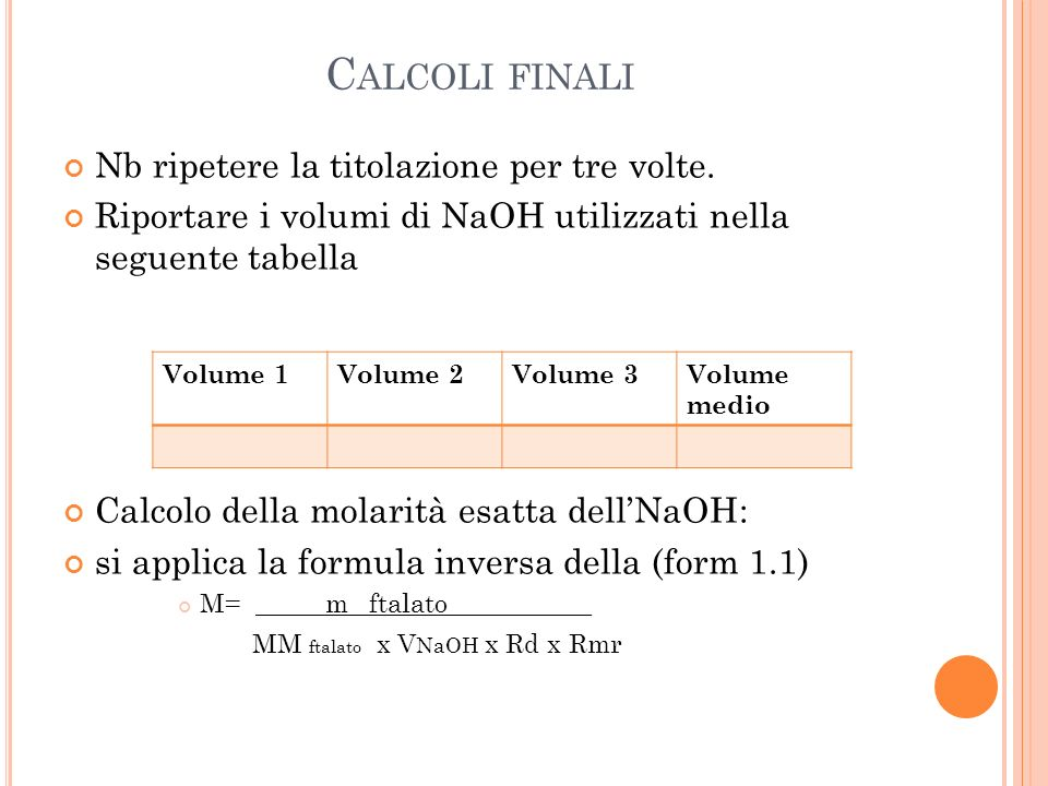 C ALCOLI FINALI Nb ripetere la titolazione per tre volte. Riportare i volumi di NaOH utilizzati nella seguente tabella Calcolo della molarità esatta d
