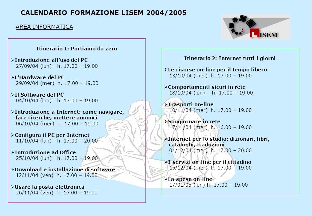 CALENDARIO FORMAZIONE LISEM 2004/2005 Itinerario 1: Partiamo da zero Introduzione alluso del PC 27/09/04 (lun) h. 17.00 – 19.00 LHardware del PC 29/09