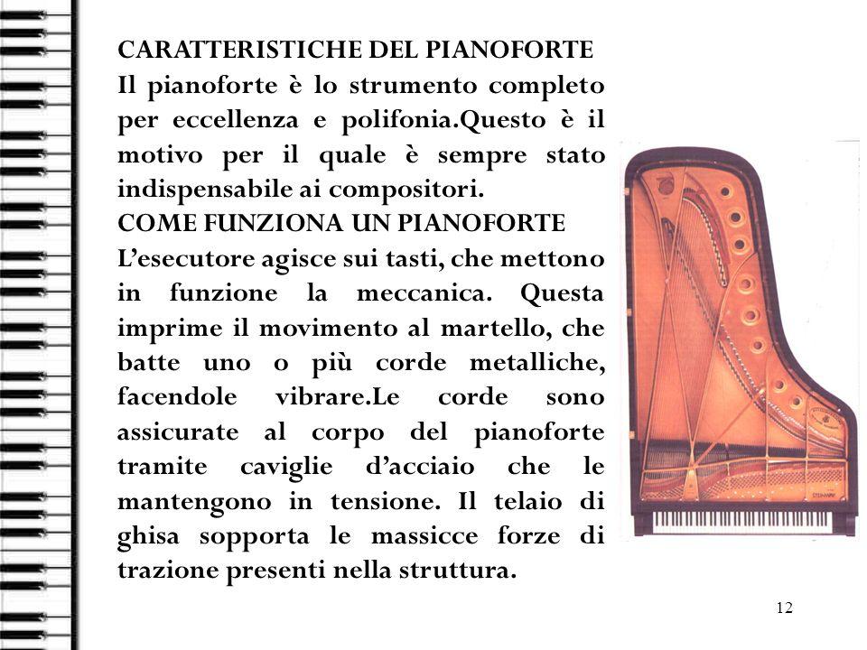 12 CARATTERISTICHE DEL PIANOFORTE Il pianoforte è lo strumento completo per eccellenza e polifonia.Questo è il motivo per il quale è sempre stato indi