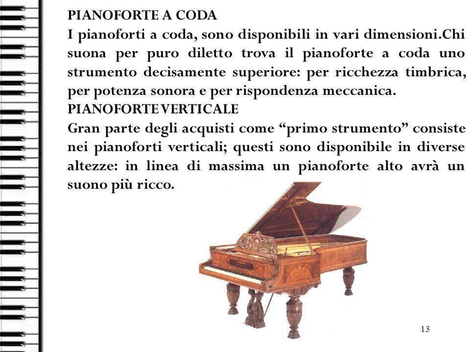 13 PIANOFORTE A CODA I pianoforti a coda, sono disponibili in vari dimensioni.Chi suona per puro diletto trova il pianoforte a coda uno strumento deci