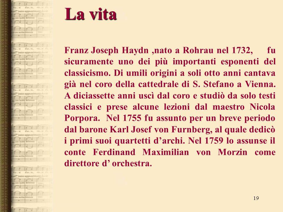 19 La vita Franz Joseph Haydn,nato a Rohrau nel 1732, fu sicuramente uno dei più importanti esponenti del classicismo. Di umili origini a soli otto an