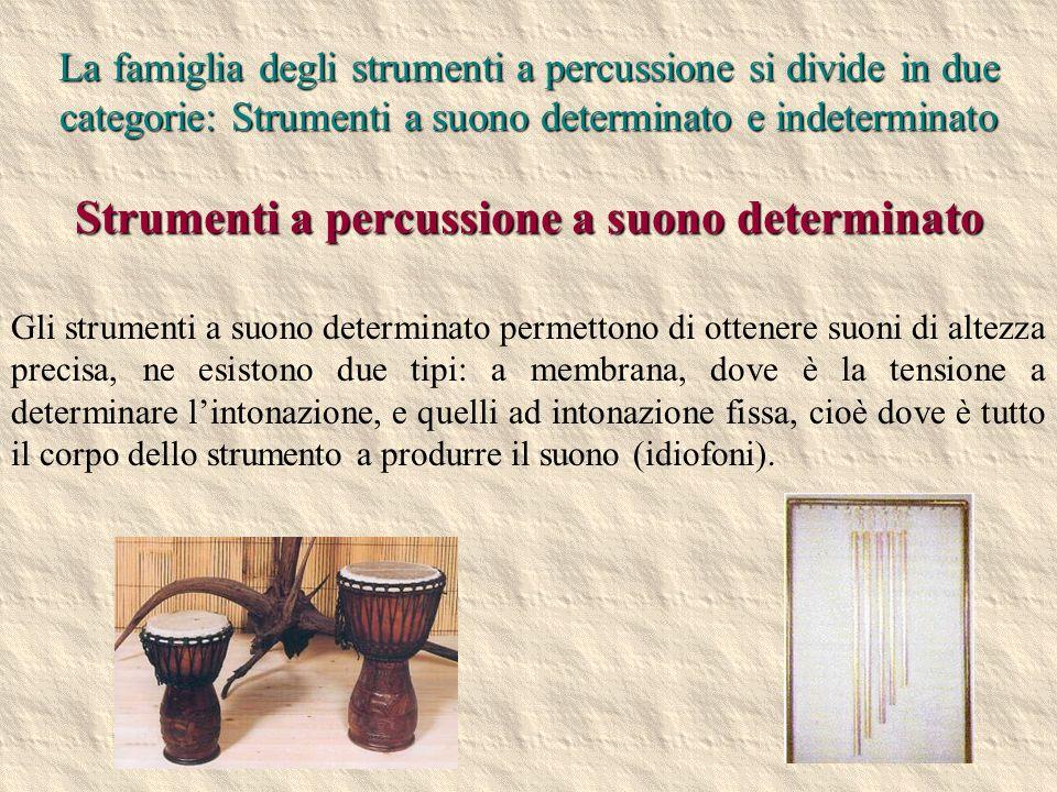 2 Strumenti a percussione a suono determinato Gli strumenti a suono determinato permettono di ottenere suoni di altezza precisa, ne esistono due tipi: