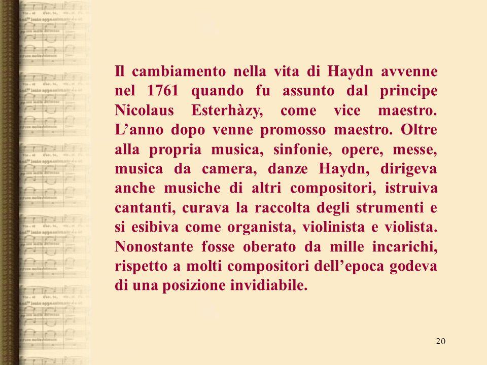 20 Il cambiamento nella vita di Haydn avvenne nel 1761 quando fu assunto dal principe Nicolaus Esterhàzy, come vice maestro. Lanno dopo venne promosso