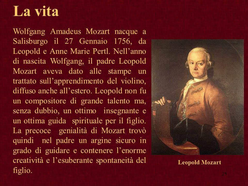 25 La vita Wolfgang Amadeus Mozart nacque a Salisburgo il 27 Gennaio 1756, da Leopold e Anne Marie Pertl. Nellanno di nascita Wolfgang, il padre Leopo