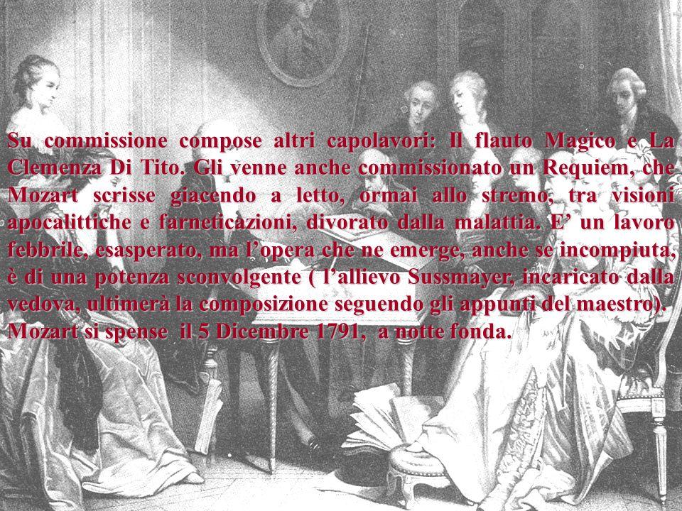 28 Su commissione compose altri capolavori: Il flauto Magico e La Clemenza Di Tito. Gli venne anche commissionato un Requiem, che Mozart scrisse giace