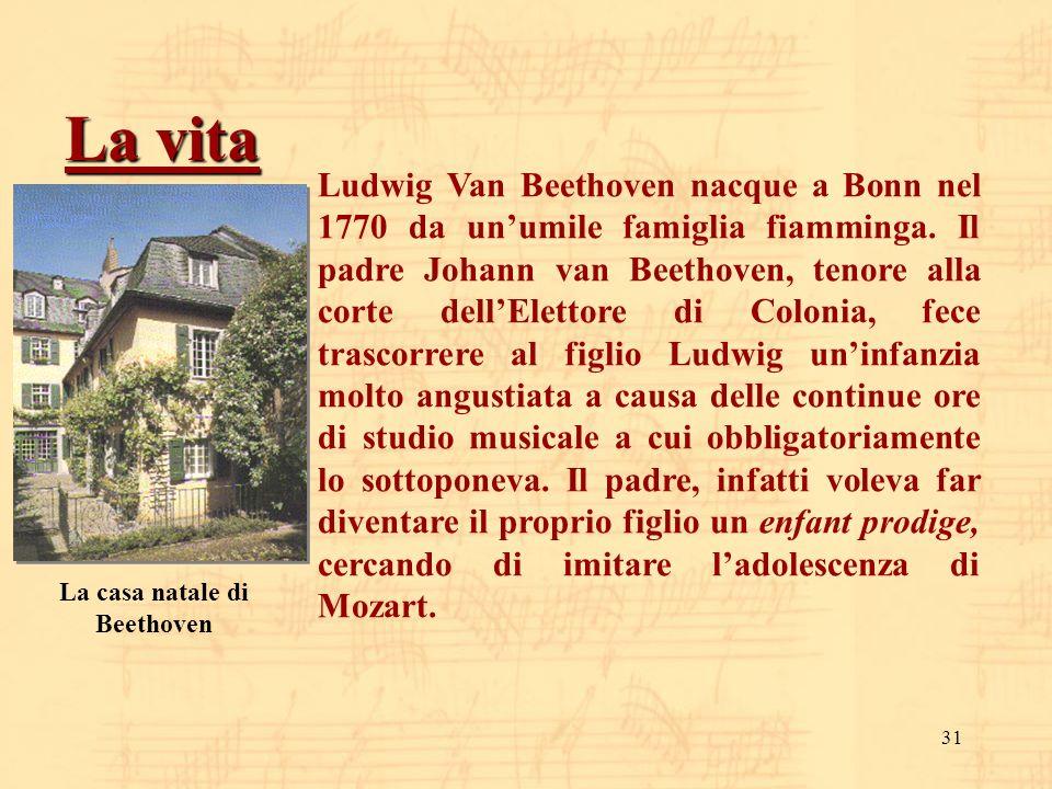 31 La vita Ludwig Van Beethoven nacque a Bonn nel 1770 da unumile famiglia fiamminga. Il padre Johann van Beethoven, tenore alla corte dellElettore di