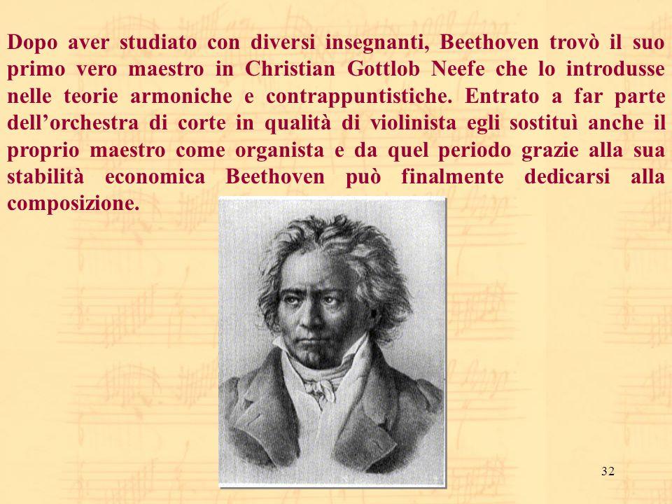 32 Dopo aver studiato con diversi insegnanti, Beethoven trovò il suo primo vero maestro in Christian Gottlob Neefe che lo introdusse nelle teorie armo