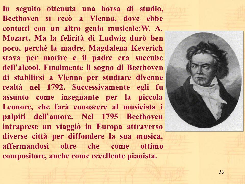 33 In seguito ottenuta una borsa di studio, Beethoven si recò a Vienna, dove ebbe contatti con un altro genio musicale:W. A. Mozart. Ma la felicità di