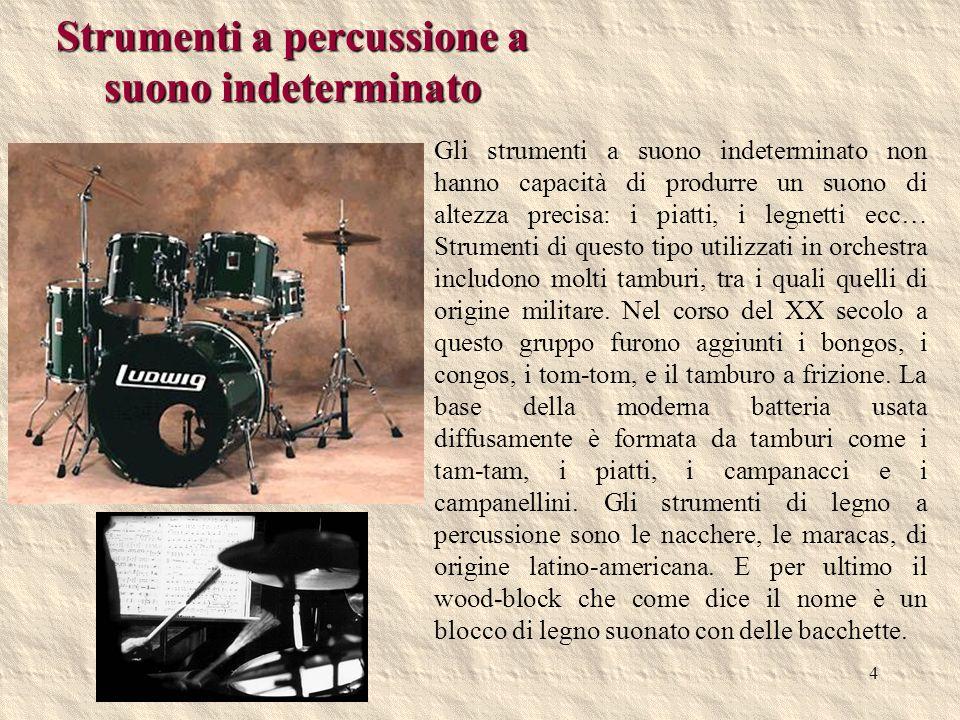 4 Strumenti a percussione a suono indeterminato Gli strumenti a suono indeterminato non hanno capacità di produrre un suono di altezza precisa: i piat
