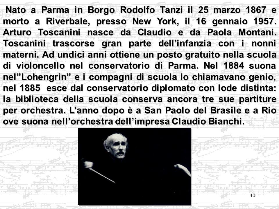 40 Nato a Parma in Borgo Rodolfo Tanzi il 25 marzo 1867 e morto a Riverbale, presso New York, il 16 gennaio 1957. Arturo Toscanini nasce da Claudio e