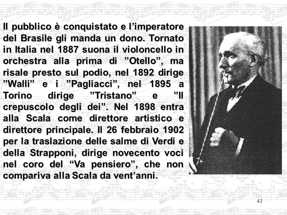 41 Il pubblico è conquistato e limperatore del Brasile gli manda un dono. Tornato in Italia nel 1887 suona il violoncello in orchestra alla prima di O