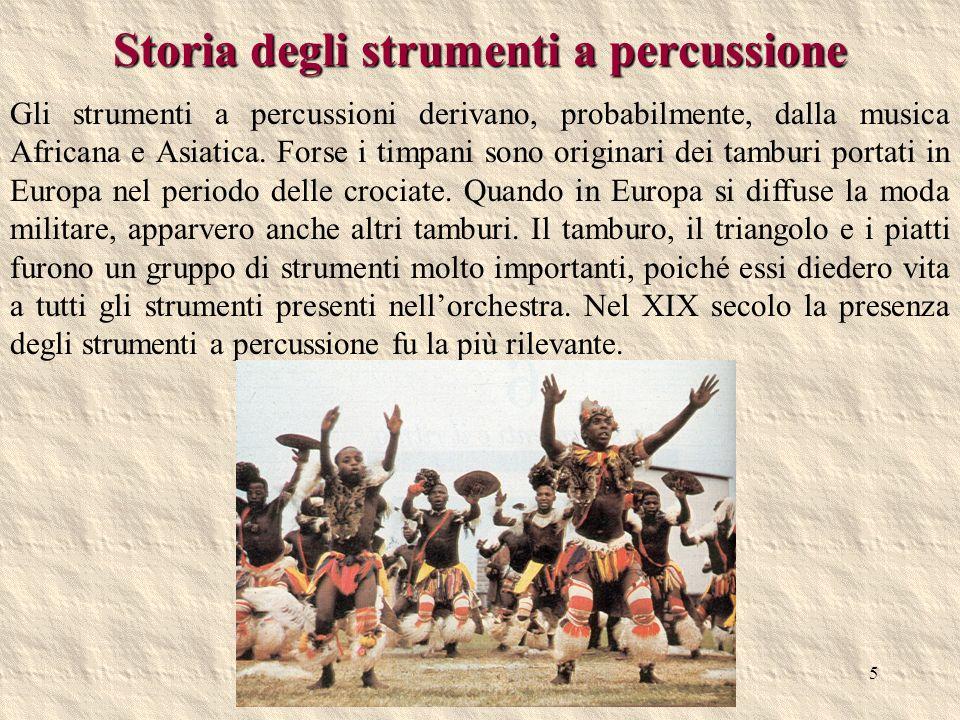 5 Storia degli strumenti a percussione Gli strumenti a percussioni derivano, probabilmente, dalla musica Africana e Asiatica. Forse i timpani sono ori
