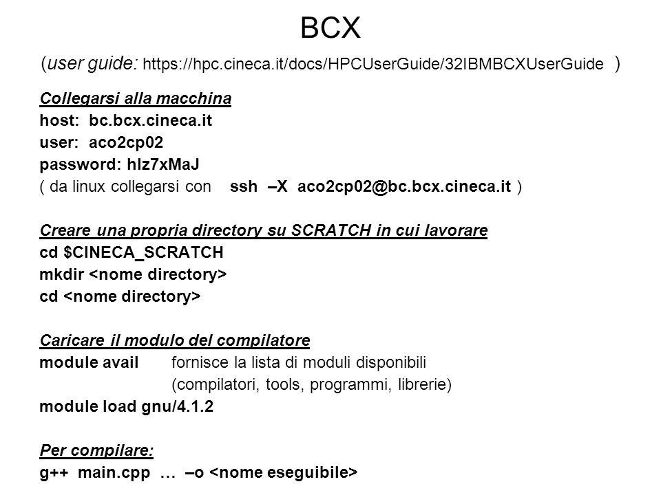 BCX (user guide: https://hpc.cineca.it/docs/HPCUserGuide/32IBMBCXUserGuide ) Collegarsi alla macchina host: bc.bcx.cineca.it user: aco2cp02 password: hlz7xMaJ ( da linux collegarsi con ssh –X aco2cp02@bc.bcx.cineca.it ) Creare una propria directory su SCRATCH in cui lavorare cd $CINECA_SCRATCH mkdir cd Caricare il modulo del compilatore module avail fornisce la lista di moduli disponibili (compilatori, tools, programmi, librerie) module load gnu/4.1.2 Per compilare: g++ main.cpp … –o