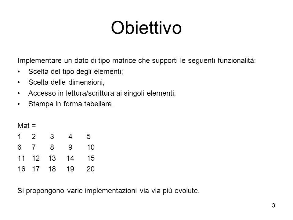 3 Obiettivo Implementare un dato di tipo matrice che supporti le seguenti funzionalità: Scelta del tipo degli elementi; Scelta delle dimensioni; Accesso in lettura/scrittura ai singoli elementi; Stampa in forma tabellare.