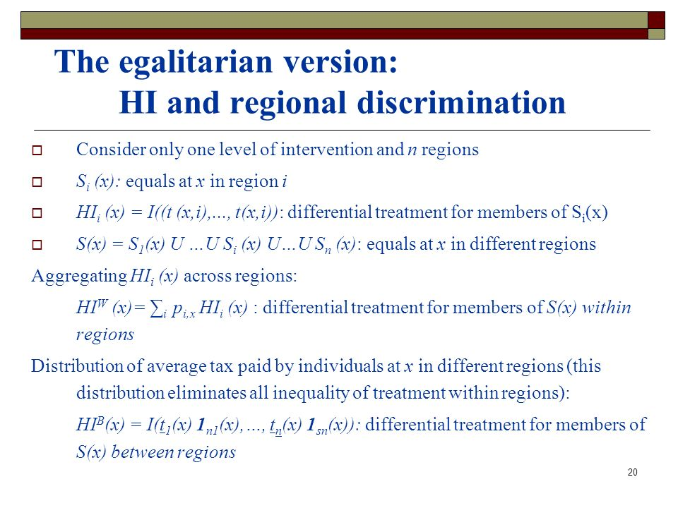 20 The egalitarian version: HI and regional discrimination Consider only one level of intervention and n regions S i (x): equals at x in region i HI i (x) = I((t (x,i),..., t(x,i)): differential treatment for members of S i (x) S(x) = S 1 (x) U …U S i (x) U…U S n (x): equals at x in different regions Aggregating HI i (x) across regions: HI W (x)= i p i,x HI i (x) : differential treatment for members of S(x) within regions Distribution of average tax paid by individuals at x in different regions (this distribution eliminates all inequality of treatment within regions): HI B (x) = I(t 1 (x) 1 n1 (x),…, t n (x) 1 sn (x)): differential treatment for members of S(x) between regions