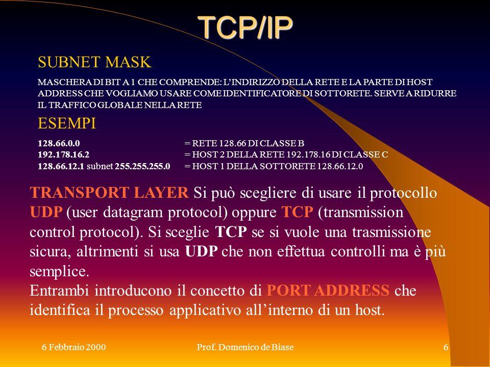 6 Febbraio 2000Prof. Domenico de Biase6 TCP/IP SUBNET MASK MASCHERA DI BIT A 1 CHE COMPRENDE: LINDIRIZZO DELLA RETE E LA PARTE DI HOST ADDRESS CHE VOG