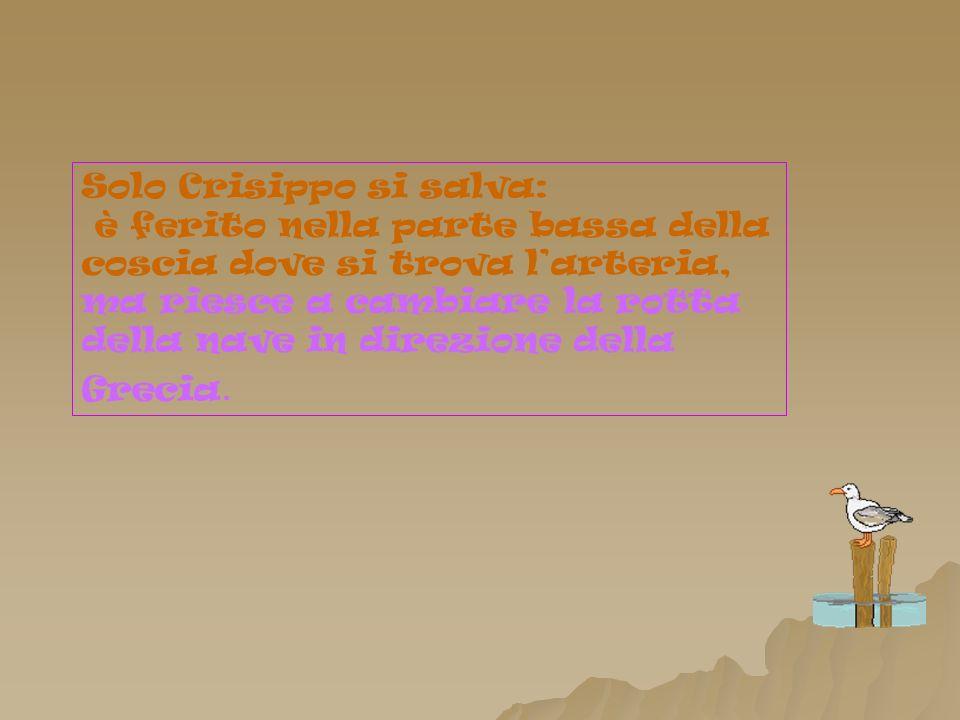 Solo Crisippo si salva: è ferito nella parte bassa della coscia dove si trova larteria, ma riesce a cambiare la rotta della nave in direzione della Grecia.