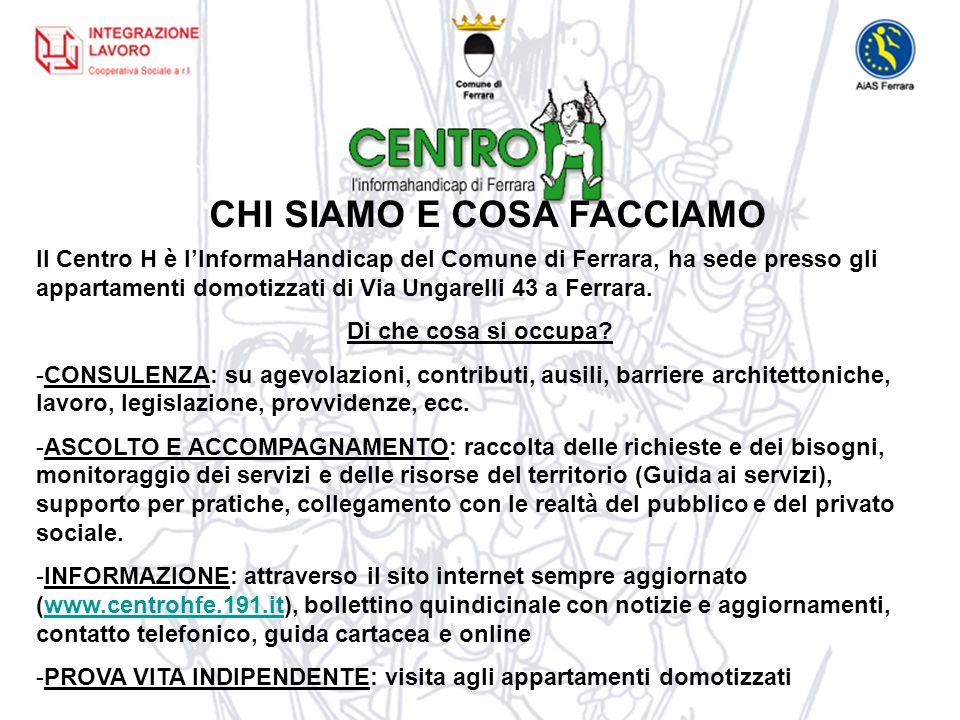 CHI SIAMO E COSA FACCIAMO Il Centro H è lInformaHandicap del Comune di Ferrara, ha sede presso gli appartamenti domotizzati di Via Ungarelli 43 a Ferrara.
