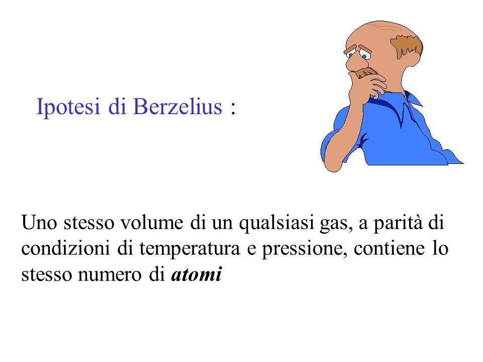 Ipotesi di Berzelius : Uno stesso volume di un qualsiasi gas, a parità di condizioni di temperatura e pressione, contiene lo stesso numero di atomi