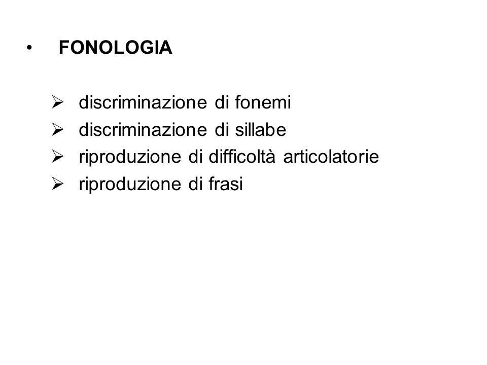 FONOLOGIA discriminazione di fonemi discriminazione di sillabe riproduzione di difficoltà articolatorie riproduzione di frasi