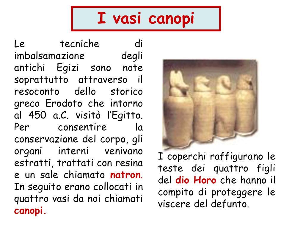 I vasi canopi Le tecniche di imbalsamazione degli antichi Egizi sono note soprattutto attraverso il resoconto dello storico greco Erodoto che intorno
