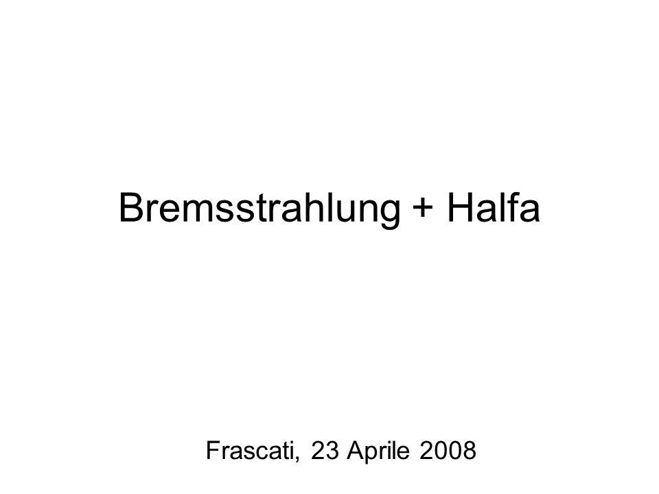 Bremsstrahlung + Halfa Frascati, 23 Aprile 2008