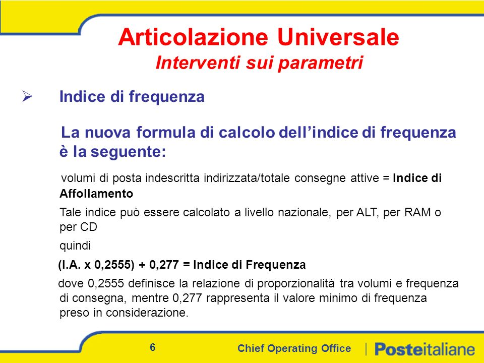Chief Operating Office 6 Indice di frequenza La nuova formula di calcolo dellindice di frequenza è la seguente: volumi di posta indescritta indirizzata/totale consegne attive = Indice di Affollamento Tale indice può essere calcolato a livello nazionale, per ALT, per RAM o per CD quindi (I.A.