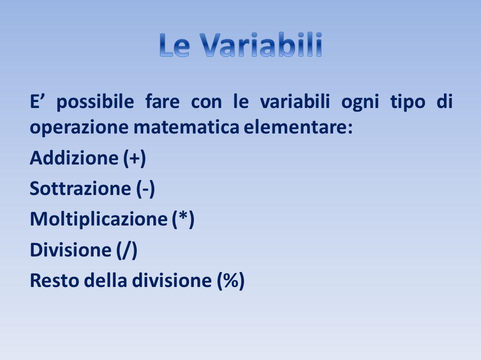 E possibile fare con le variabili ogni tipo di operazione matematica elementare: Addizione (+) Sottrazione (-) Moltiplicazione (*) Divisione (/) Resto
