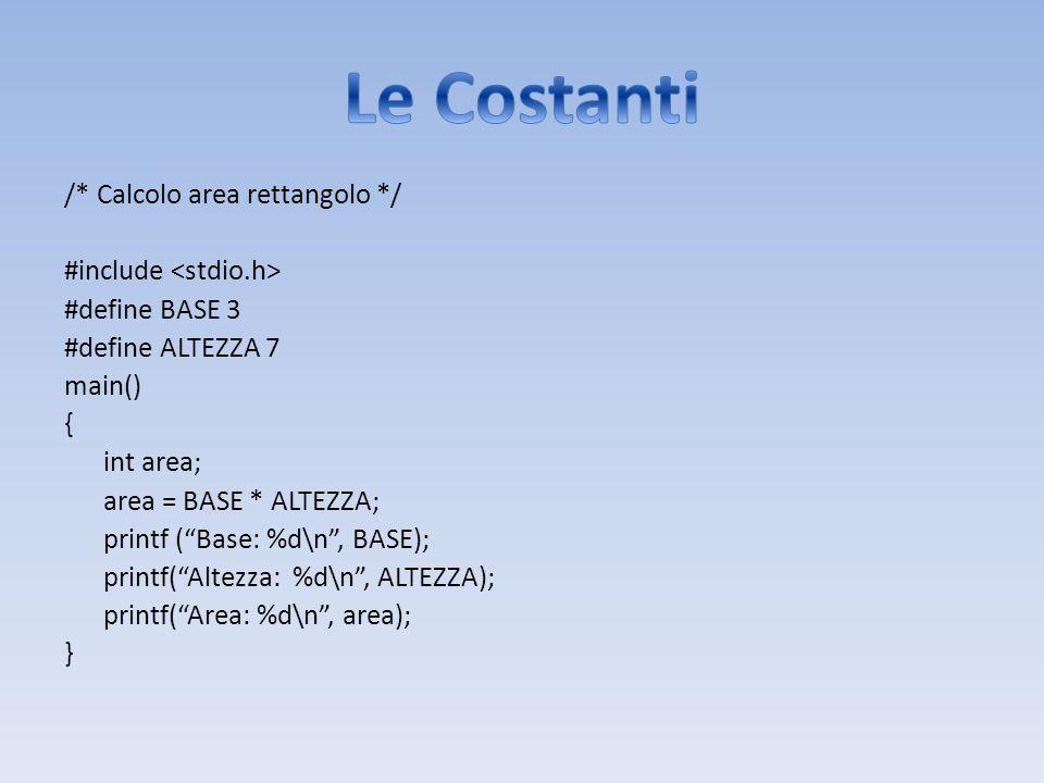 /* Calcolo area rettangolo */ #include #define BASE 3 #define ALTEZZA 7 main() { int area; area = BASE * ALTEZZA; printf (Base: %d\n, BASE); printf(Al