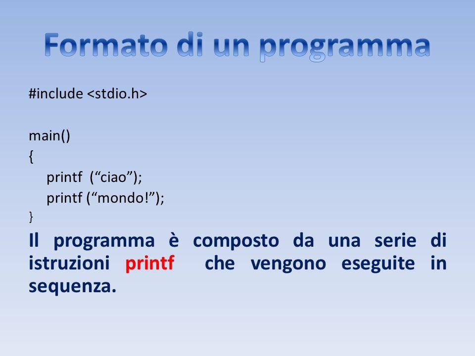 /* Calcolo area rettangolo */ #include #define BASE 3 #define ALTEZZA 7 main() { int area; area = BASE * ALTEZZA; printf (Base: %d\n, BASE); printf(Altezza: %d\n, ALTEZZA); printf(Area: %d\n, area); }