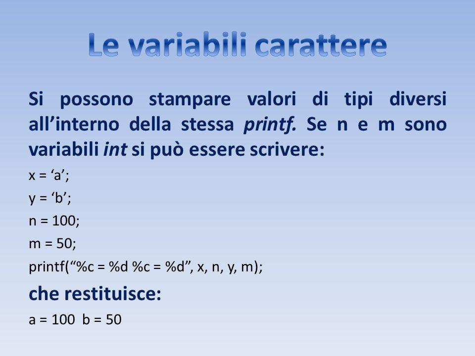 Si possono stampare valori di tipi diversi allinterno della stessa printf. Se n e m sono variabili int si può essere scrivere: x = a; y = b; n = 100;
