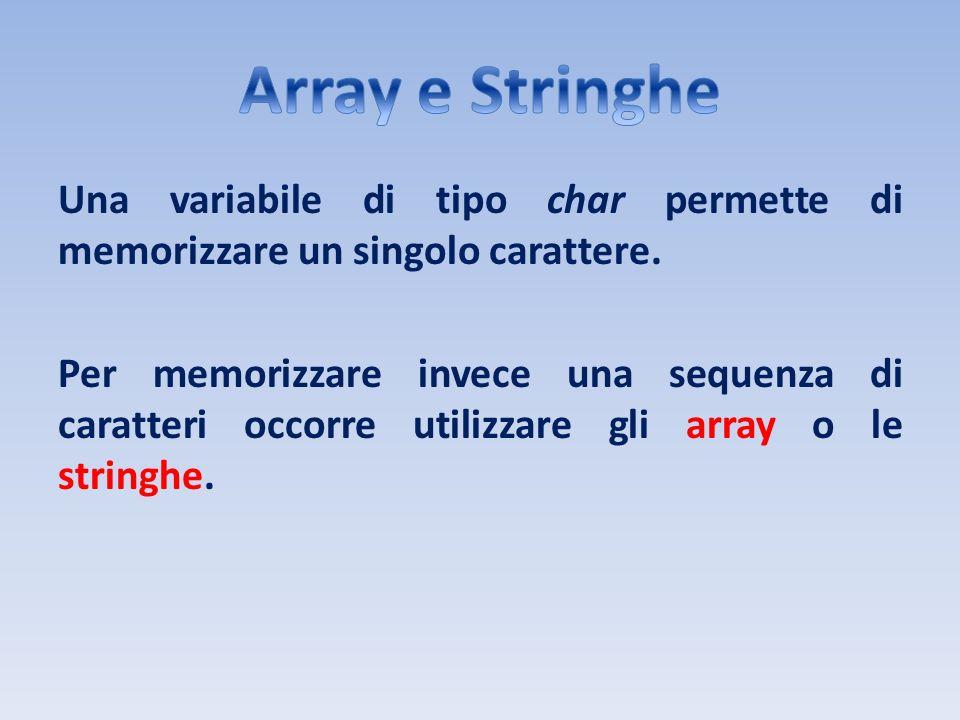 Una variabile di tipo char permette di memorizzare un singolo carattere. Per memorizzare invece una sequenza di caratteri occorre utilizzare gli array