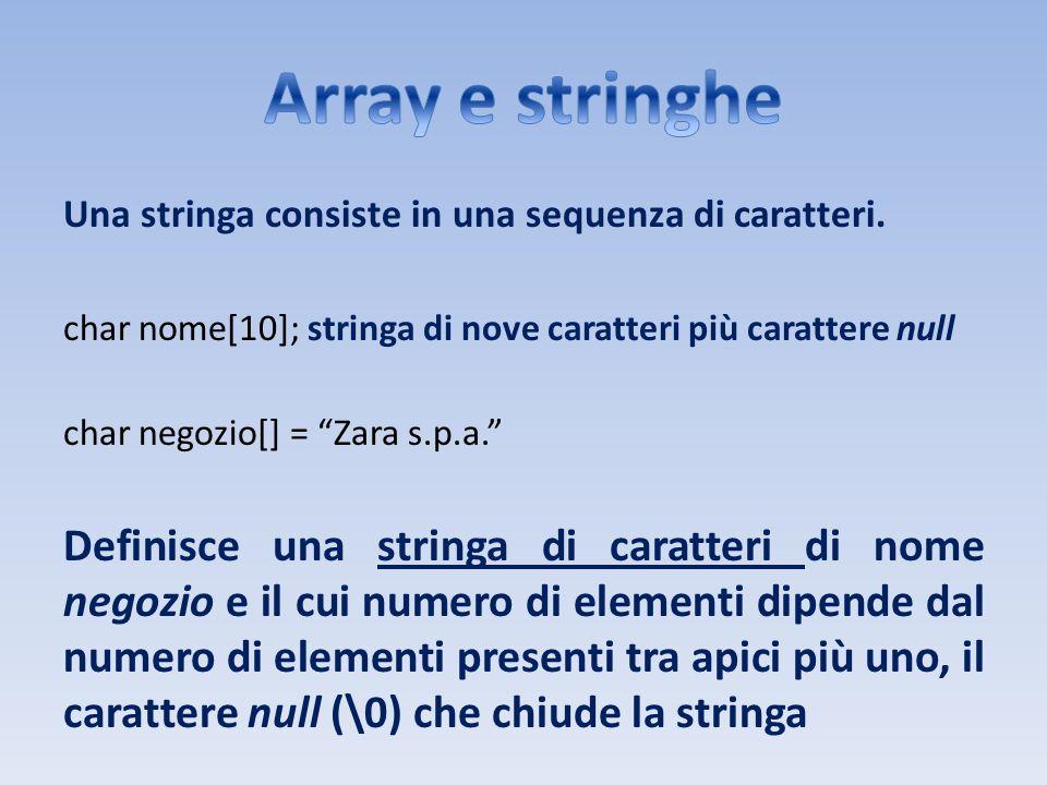 Una stringa consiste in una sequenza di caratteri. char nome[10]; stringa di nove caratteri più carattere null char negozio[] = Zara s.p.a. Definisce