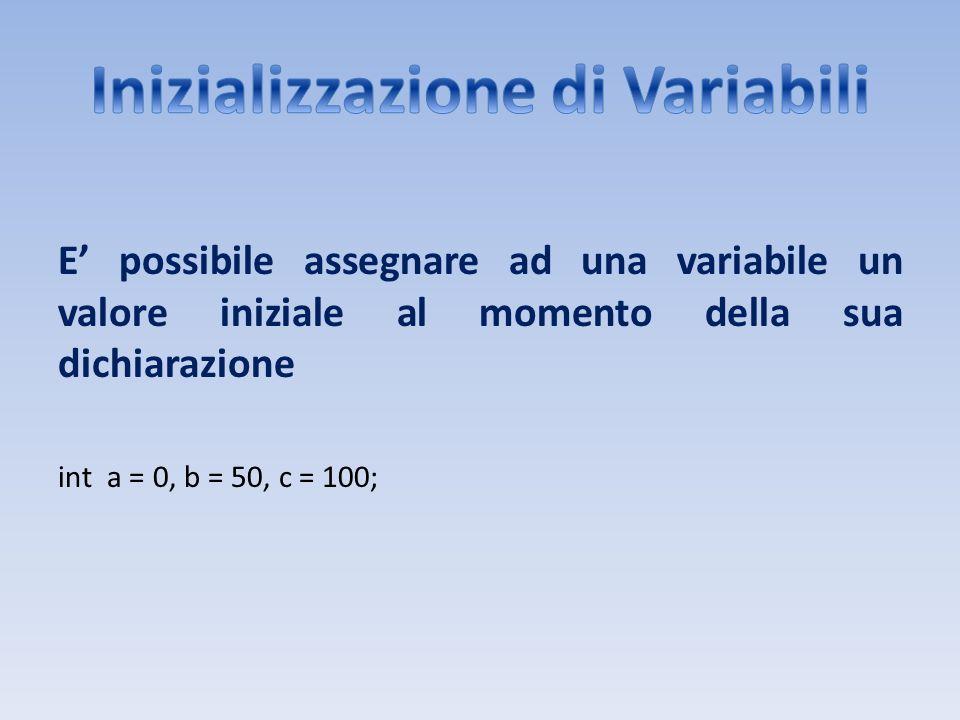 E possibile assegnare ad una variabile un valore iniziale al momento della sua dichiarazione int a = 0, b = 50, c = 100;
