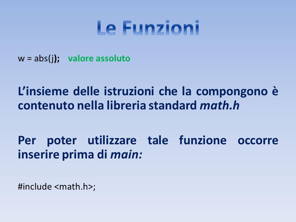 w = abs(j); valore assoluto Linsieme delle istruzioni che la compongono è contenuto nella libreria standard math.h Per poter utilizzare tale funzione