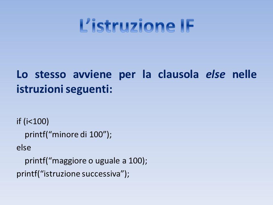 Lo stesso avviene per la clausola else nelle istruzioni seguenti: if (i<100) printf(minore di 100); else printf(maggiore o uguale a 100); printf(istru