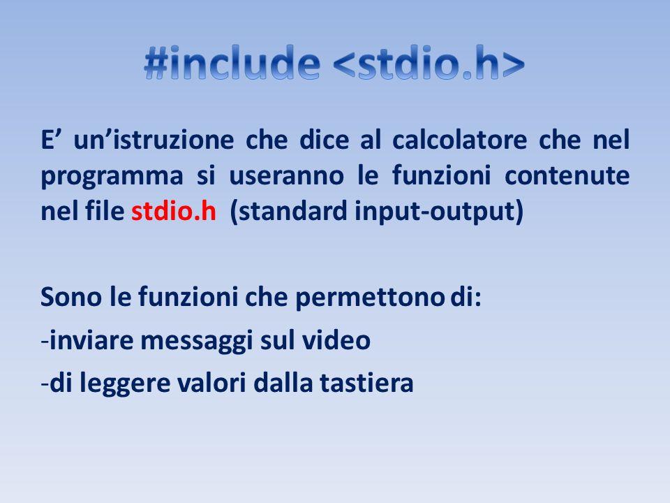 E unistruzione che dice al calcolatore che nel programma si useranno le funzioni contenute nel file stdio.h (standard input-output) Sono le funzioni c
