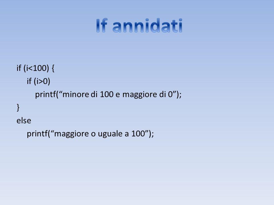 if (i<100) { if (i>0) printf(minore di 100 e maggiore di 0); } else printf(maggiore o uguale a 100);