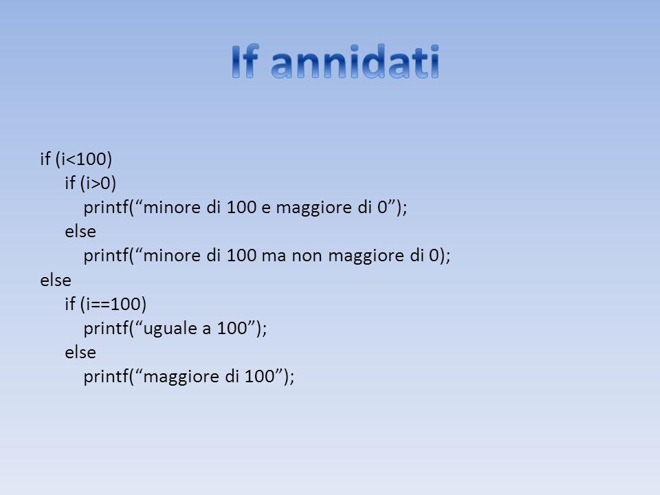 if (i<100) if (i>0) printf(minore di 100 e maggiore di 0); else printf(minore di 100 ma non maggiore di 0); else if (i==100) printf(uguale a 100); els