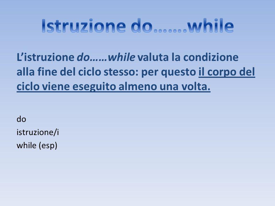 Listruzione do……while valuta la condizione alla fine del ciclo stesso: per questo il corpo del ciclo viene eseguito almeno una volta. do istruzione/i