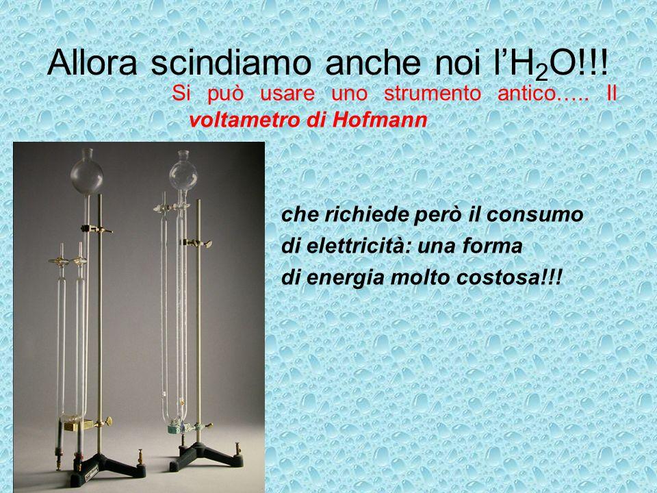Allora scindiamo anche noi lH 2 O!!! Si può usare uno strumento antico….. Il voltametro di Hofmann che richiede però il consumo di elettricità: una fo
