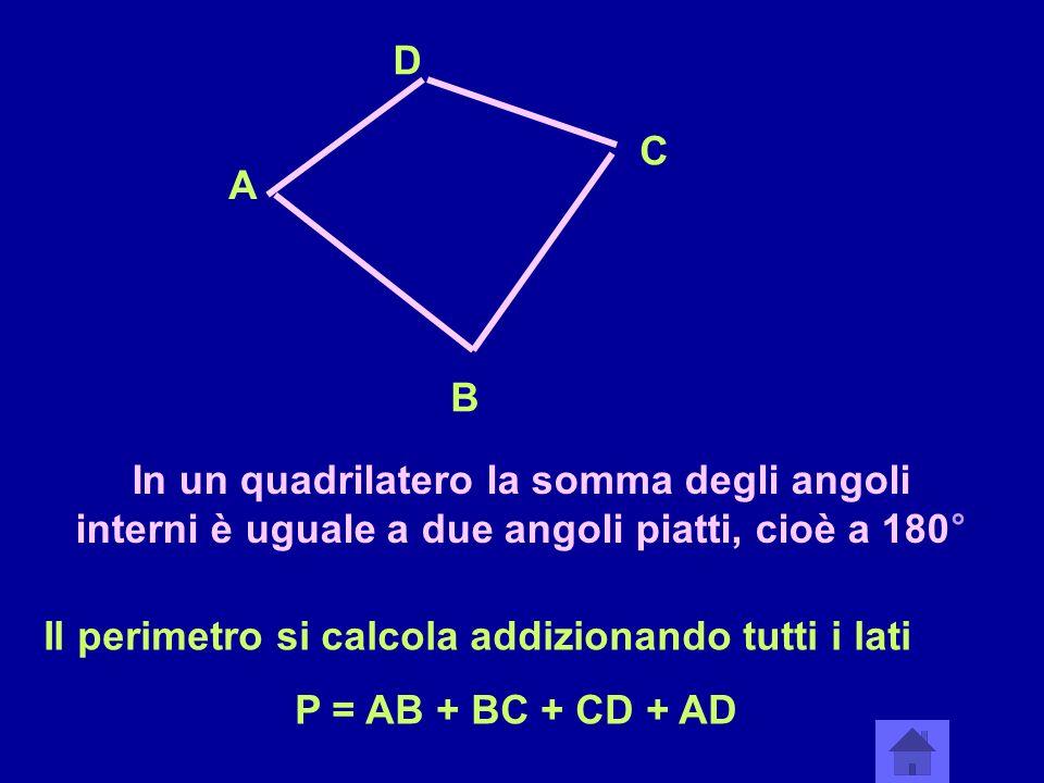 A B C D In un quadrilatero la somma degli angoli interni è uguale a due angoli piatti, cioè a 180° Il perimetro si calcola addizionando tutti i lati P