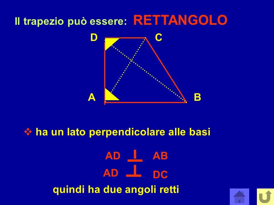 Il trapezio può essere: RETTANGOLO AB CD ha un lato perpendicolare alle basi quindi ha due angoli retti ADAB AD DC