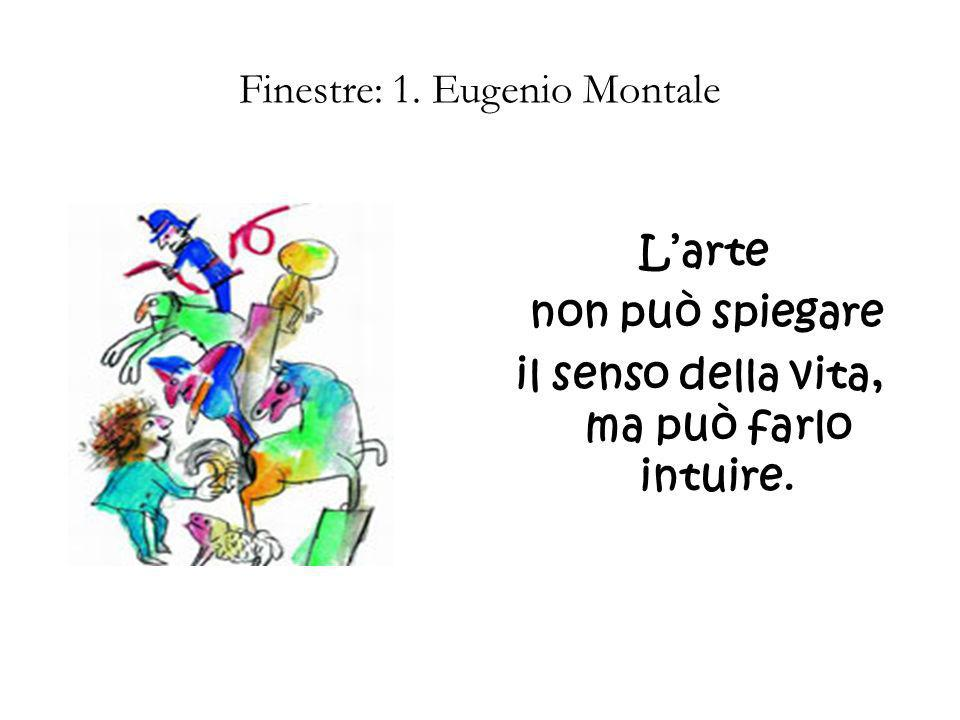 Finestre: 1. Eugenio Montale Larte non può spiegare il senso della vita, ma può farlo intuire.